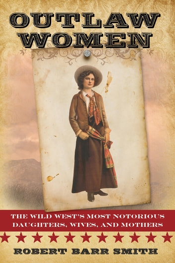 Outlaw Women - The Wild West's Most Notorious Daughters, Wives, and Mothers ebook by Robert Barr Col. Smith