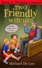 Two Friendly Witches: 6. Phoebe's Dream ebook by Michael De Leo