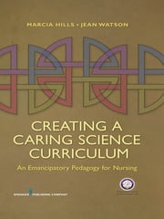 Creating a Caring Science Curriculum - An Emancipatory Pedagogy for Nursing ebook by Jean Watson, PhD, RN, HNC, FAAN,Marcia Hills, PhD, RN, FAAN