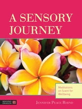 A Sensory Journey - Meditations on Scent for Wellbeing ebook by Jennifer Peace Rhind