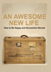 An Awesome New Life that Makes You Happier Healthier and More Successful: An Exciting Survival & Happiness Kit for Expatriate Living and Relocation Overseas ebook by Kobo.Web.Store.Products.Fields.ContributorFieldViewModel