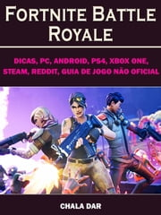 Fortnite Battle Royale, Dicas, PC, Android, PS4, Xbox One, Steam, Reddit, Guia de Jogo não Oficial ebook by The Yuw