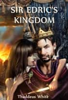 Sir Edric's Kingdom ebook by Thaddeus White