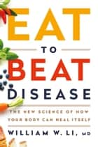 Eat to Beat Disease - The New Science of How Your Body Can Heal Itself ebook by William W Li