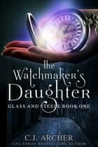 The Watchmaker's Daughter eBook by C.J. Archer