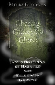 Chasing Graveyard Ghosts: Investigations of Haunted & Hallowed Ground ebook by Melba Goodwyn