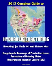 2013 Complete Guide to Hydraulic Fracturing (Fracking) for Shale Oil and Natural Gas: Encyclopedic Coverage of Production Issues, Protection of Drinking Water, Underground Injection Control (UIC) ebook by Progressive Management