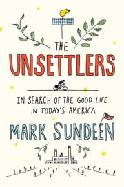 The Unsettlers - In Search of the Good Life in Today's America ebook by Mark Sundeen