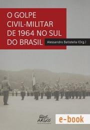O golpe civil-militar de 1964 no sul do Brasil ebook by Alessandro Batistella (org.)