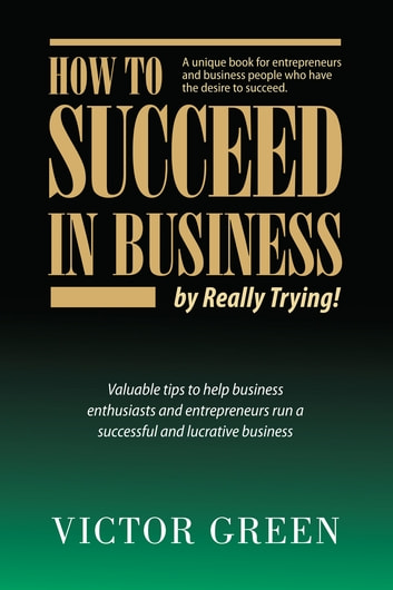 How to Succeed in Business: By Really Trying ebook by Victor Green