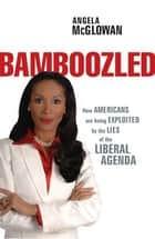 Bamboozled - How Americans are being Exploited by the Lies of the Liberal Agenda ebook by Angela McGlowan