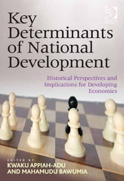 Key Determinants of National Development - Historical Perspectives and Implications for Developing Economies ebook by Dr Mahamudu Bawumia,Professor Kwaku Appiah-Adu