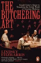 The Butchering Art - Joseph Lister's Quest to Transform the Grisly World of Victorian Medicine ebook by