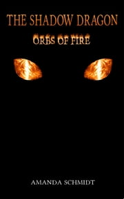 The Shadow Dragon: Orbs of Fire ebook by Amanda Schmidt