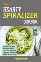 The Hearty Spiralizer Cookbook Over 100 Delectable Recipes For Paleo, Low Carb, Gluten-Free, Dairy Free, Weight Loss & Other Healthy Diets ebook de Peach Moore