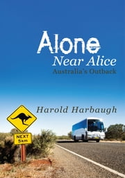 Alone Near Alice - Australia's Outback ebook by Harold Harbaugh