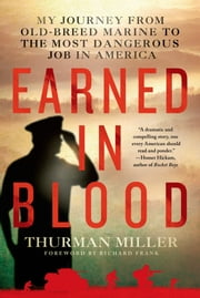 Earned in Blood - My Journey from Old-Breed Marine to the Most Dangerous Job in America ebook by Thurman Miller,Richard Frank