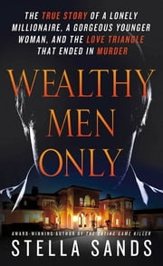 Wealthy Men Only - The True Story of a Lonely Millionaire, a Gorgeous Younger Woman, and the Love Triangle that Ended in Murder ebook by Stella Sands