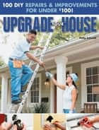 Upgrade Your House - 100 DIY Repairs & Improvements For Under $100 ebook by Philip Schmidt