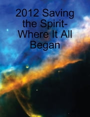 2012 Saving the Spirit- Where It All Began ebook by Dr. Jol