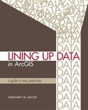 Lining Up Data in ArcGIS: A Guide to Map Projections ebook by Maher, Margaret M.