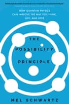 The Possibility Principle - How Quantum Physics Can Improve the Way You Think, Live, and Love ebook by Mel Schwartz