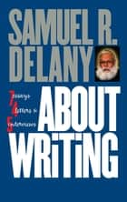 About Writing - Seven Essays, Four Letters, & Five Interviews ebook by Samuel R. Delany