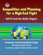 Geopolitics and Planning for a High-End Fight: NATO and the Baltic Region, Airpower and Geopolitical Angst, The New Russian Threat, Considering a High-End Fight with Russia, Putin ebook by Progressive Management