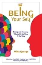 BEING Your Self: Seeing and Knowing What's IN the Way IS the Way! ebook by Mike George