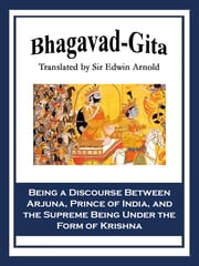 Bhagavad-Gita - Being a Discourse Between Arjuna, Prince of India, and the Supreme Being Under the Form of Krishna ebook by Sir Edwin Arnold