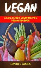 Vegan: 25 Delicious Vegan Recipes Vegan Cookbook ebook by David C James