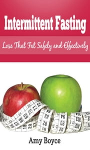 Intermittent Fasting: Lose that Fat Safely and Effectively ebook by Amy Boyce