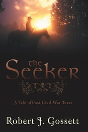 THE SEEKER - A tale of post Civil war Texas ebook by Robert J. Gossett