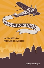 Writer for Hire: 101 Secrets to Freelance Success - 101 Secrets to Freelance Success ebook by Kelly James Enger