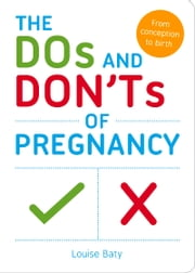 Dos and Don'ts of Pregnancy - From Conception to Birth ebook by Louise Baty
