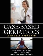 Case-based Geriatrics: A Global Approach ebook by Victor A. Hirth, Darryl Wieland, Maureen Dever-Bumba