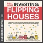 Real Estate Investing: Flipping Houses - A Beginner's Guide on How to Yield High Returns by Finding, Funding, Fixing and Flipping Houses to Gain Massive Profits audiobook by Timothy Willink