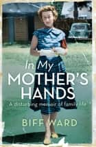 In My Mother's Hands ebook by Biff Ward