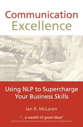 Communication Excellence - Using NLP to supercharge your business skills ebook by Ian R. McLaren