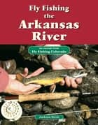 Fly Fishing the Arkansas River - An Excerpt from Fly Fishing Colorado ebook by Jackson Streit