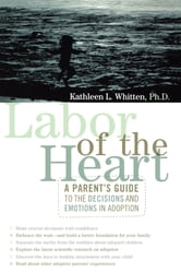 Labor of the Heart - A Parent's Guide to the Decisions and Emotions in Adoption ebook by Kathleen Whitten Ph.D.