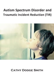 Autism Spectrum Disorder and Traumatic Incident Reduction (TIR) - An Introduction ebook by Cathy Dodge Smith