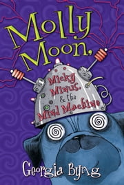 Molly Moon, Micky Minus, & the Mind Machine ebook by Georgia Byng