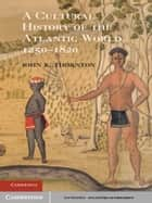A Cultural History of the Atlantic World, 1250–1820 ebook by John K. Thornton