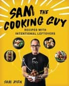 Sam the Cooking Guy: Recipes with Intentional Leftovers ebook by Sam Zien