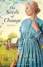 The Seeds of Change (Leah's Garden Book #1) ebook by Lauraine Snelling
