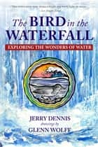 The Bird in the Waterfall - Exploring the Wonders of Water ebook by Jerry Dennis, Glenn Wolff