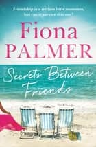 Secrets Between Friends - The Australian bestseller ebook by Fiona Palmer