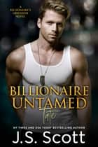 Billionaire Untamed ~ Tate - A Billionaire's Obsession Novel ebook by J. S. Scott
