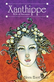 Xanthippe - Wife of Socrates ebook by Eileen Ebert Smith